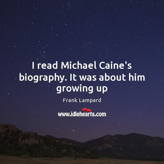 Image, I read Michael Caine's biography. It was about him growing up
