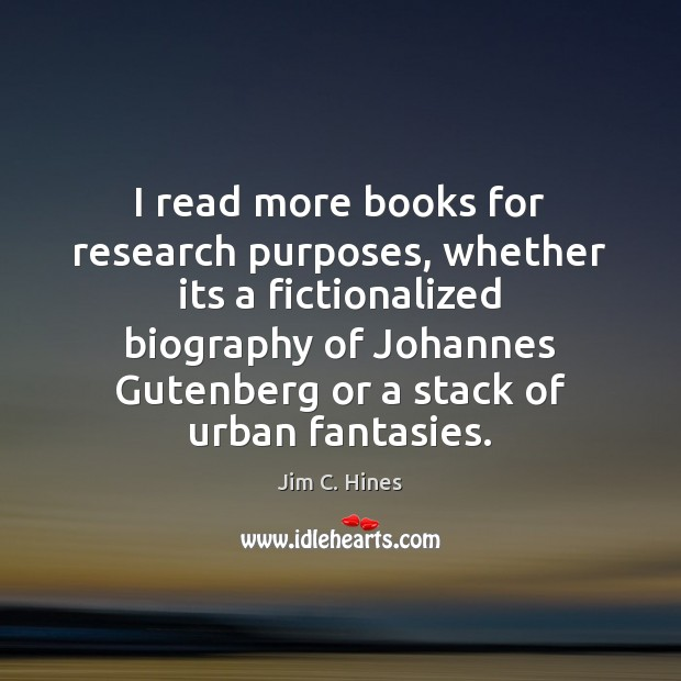 I read more books for research purposes, whether its a fictionalized biography Image