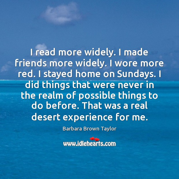 I read more widely. I made friends more widely. I wore more Barbara Brown Taylor Picture Quote