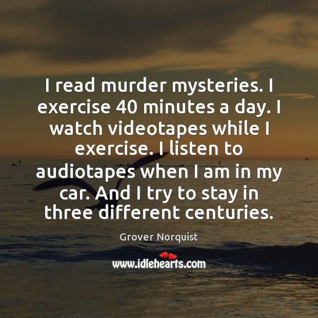 I read murder mysteries. I exercise 40 minutes a day. I watch videotapes Grover Norquist Picture Quote