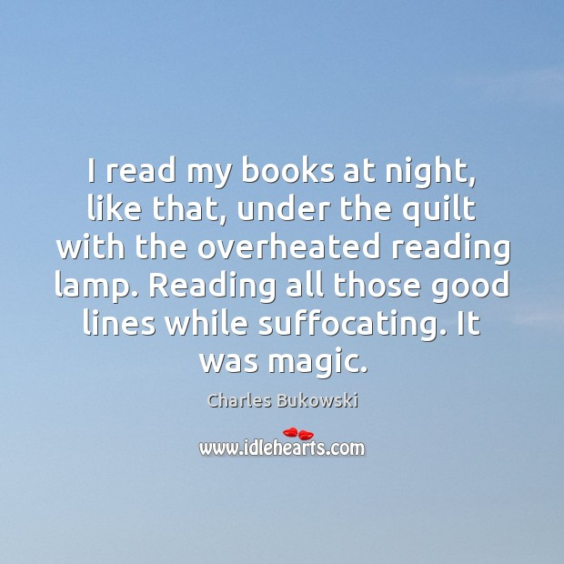 I read my books at night, like that, under the quilt with Charles Bukowski Picture Quote