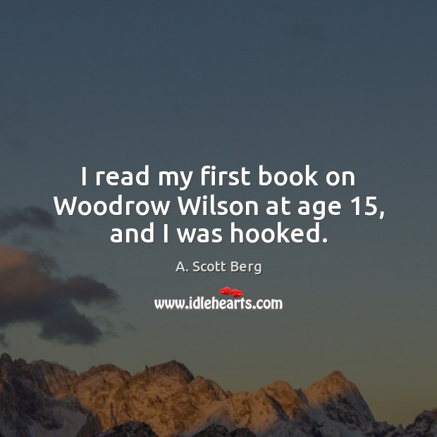 I read my first book on Woodrow Wilson at age 15, and I was hooked. Image