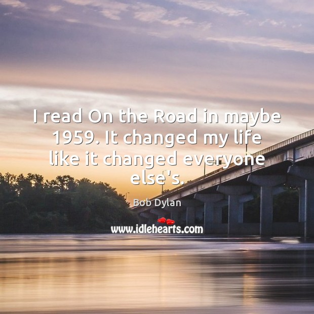 I read On the Road in maybe 1959. It changed my life like it changed everyone else's. Image