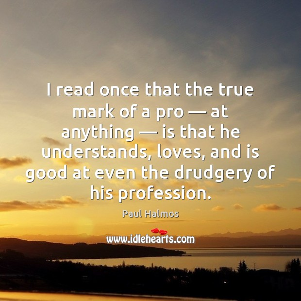 I read once that the true mark of a pro — at anything — Paul Halmos Picture Quote
