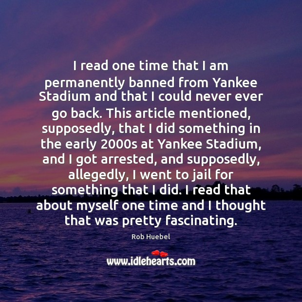 I read one time that I am permanently banned from Yankee Stadium Rob Huebel Picture Quote