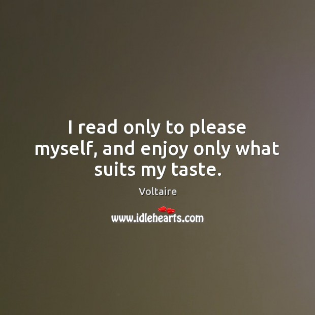 Image, I read only to please myself, and enjoy only what suits my taste.