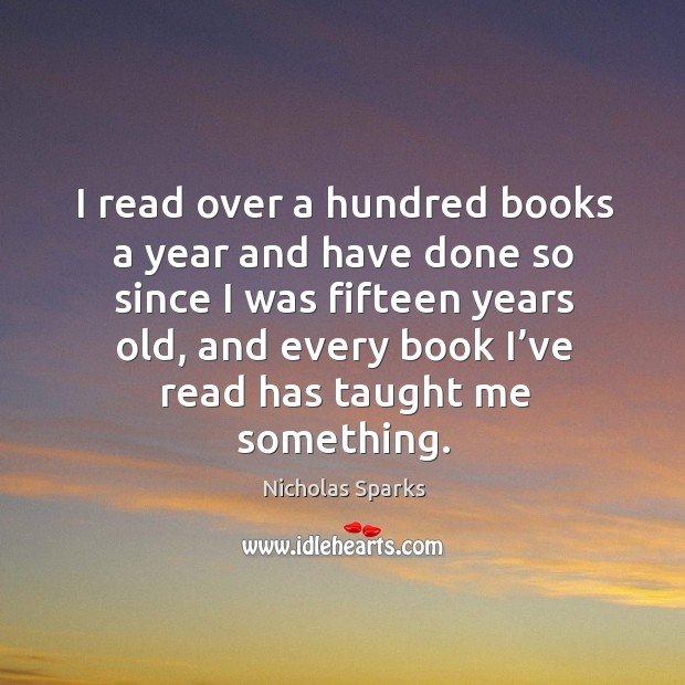 I read over a hundred books a year and have done so since I was fifteen years old Image