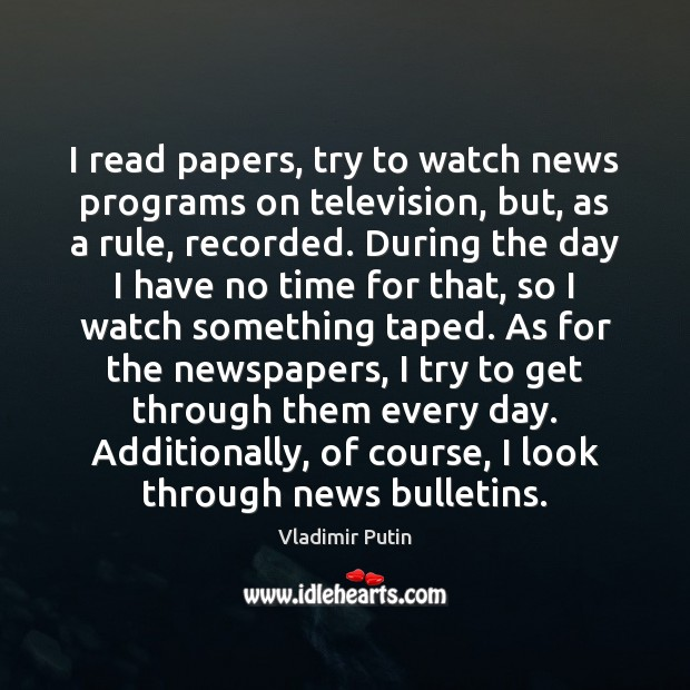 Image, I read papers, try to watch news programs on television, but, as