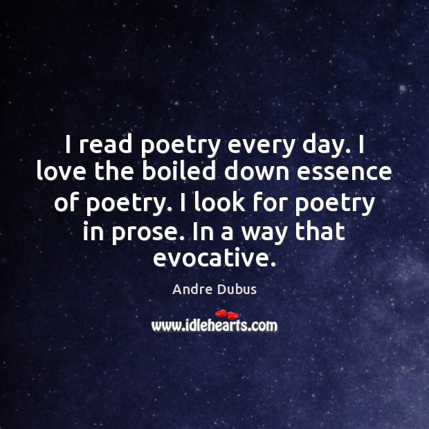 I read poetry every day. I love the boiled down essence of Andre Dubus Picture Quote