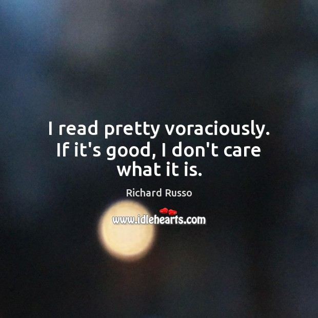 I read pretty voraciously. If it's good, I don't care what it is. Richard Russo Picture Quote