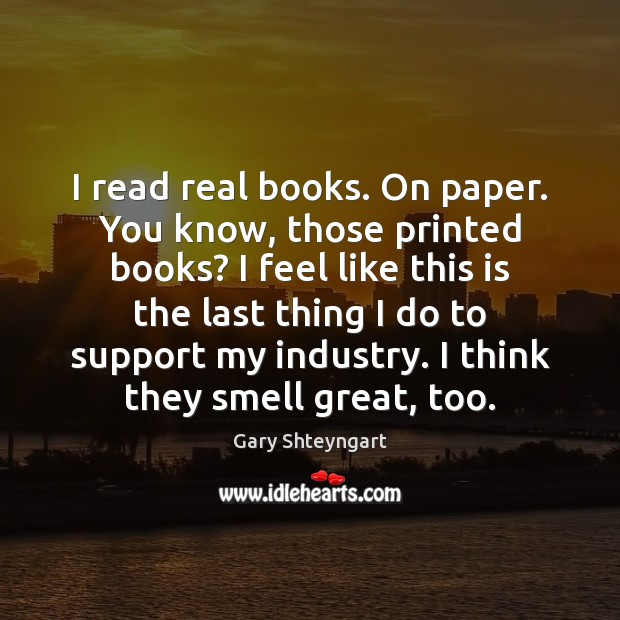 I read real books. On paper. You know, those printed books? I Gary Shteyngart Picture Quote