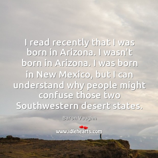 Image, I read recently that I was born in Arizona. I wasn't born
