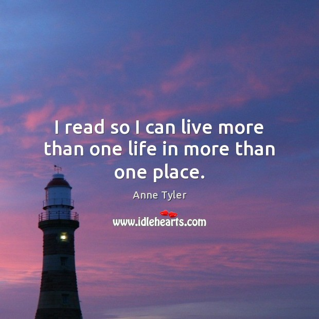 I read so I can live more than one life in more than one place. Anne Tyler Picture Quote