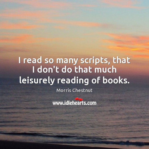 I read so many scripts, that I don't do that much leisurely reading of books. Morris Chestnut Picture Quote