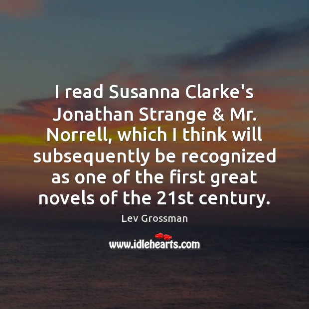 I read Susanna Clarke's Jonathan Strange & Mr. Norrell, which I think will Lev Grossman Picture Quote