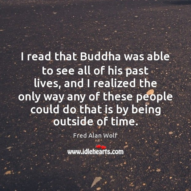 I read that Buddha was able to see all of his past Fred Alan Wolf Picture Quote