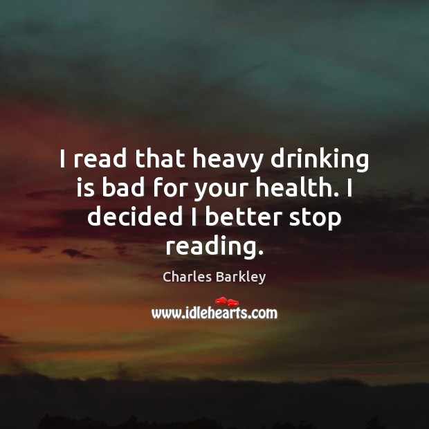 I read that heavy drinking is bad for your health. I decided I better stop reading. Charles Barkley Picture Quote