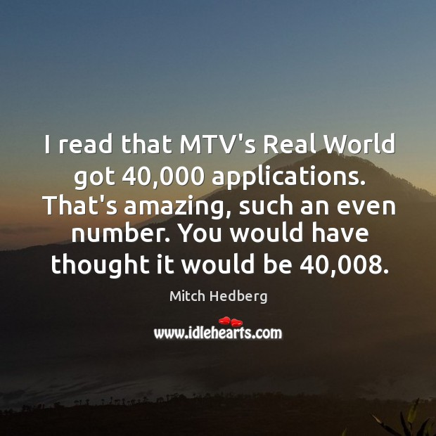 Image, I read that MTV's Real World got 40,000 applications. That's amazing, such an