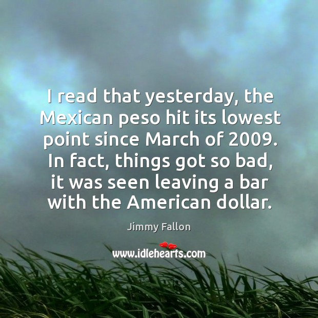 Image, I read that yesterday, the Mexican peso hit its lowest point since
