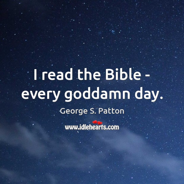 I read the Bible – every Goddamn day. George S. Patton Picture Quote