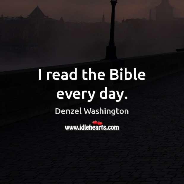 I read the Bible every day. Denzel Washington Picture Quote