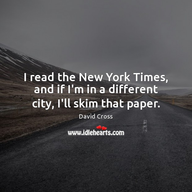 I read the New York Times, and if I'm in a different city, I'll skim that paper. David Cross Picture Quote