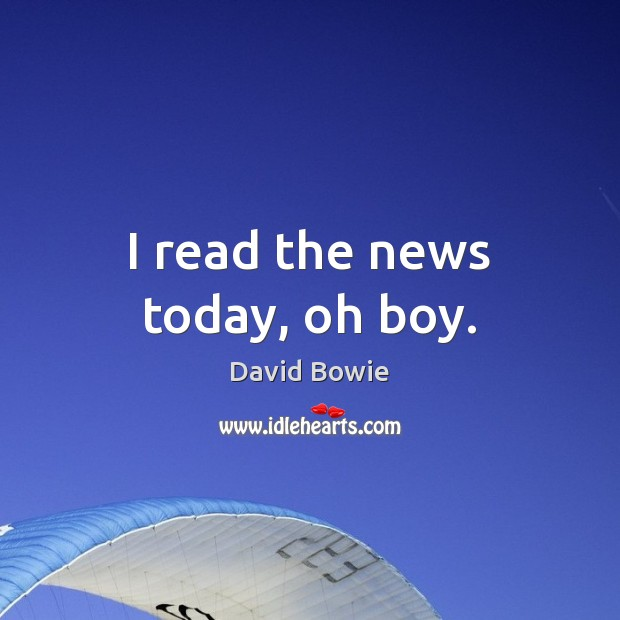 I read the news today, oh boy. David Bowie Picture Quote