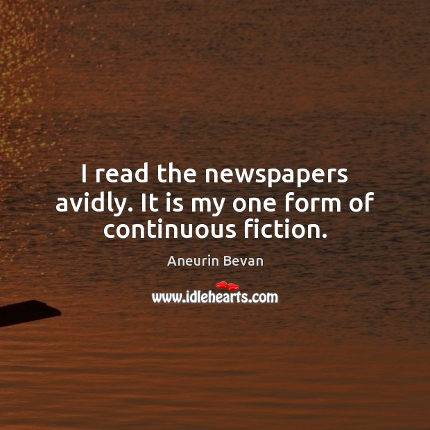 I read the newspapers avidly. It is my one form of continuous fiction. Image
