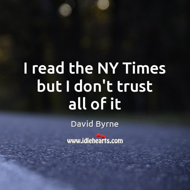 I read the NY Times but I don't trust all of it Don't Trust Quotes Image