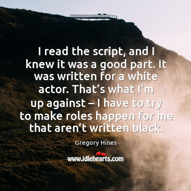I read the script, and I knew it was a good part. It was written for a white actor. That's what I'm up against Image