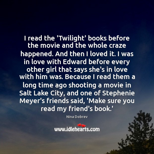 I read the 'Twilight' books before the movie and the whole craze Nina Dobrev Picture Quote