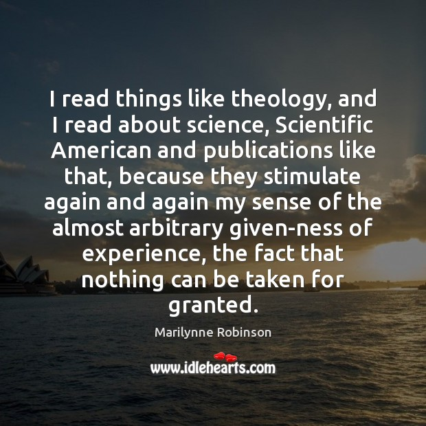 I read things like theology, and I read about science, Scientific American Marilynne Robinson Picture Quote