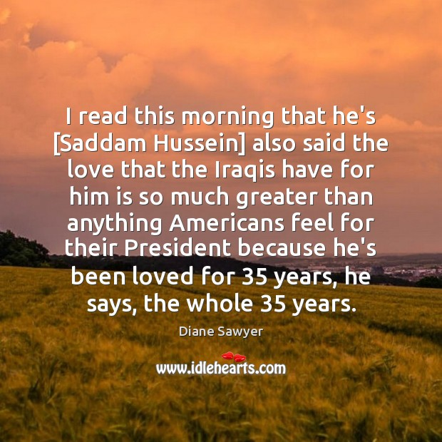 I read this morning that he's [Saddam Hussein] also said the love Diane Sawyer Picture Quote