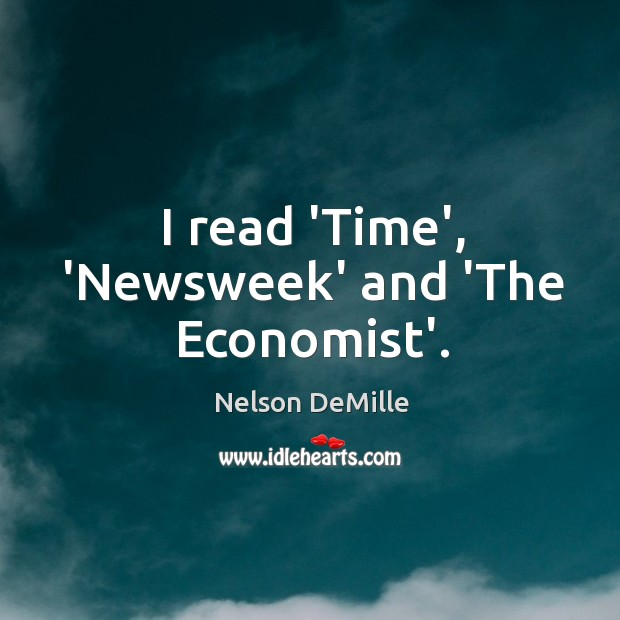 I read 'Time', 'Newsweek' and 'The Economist'. Nelson DeMille Picture Quote