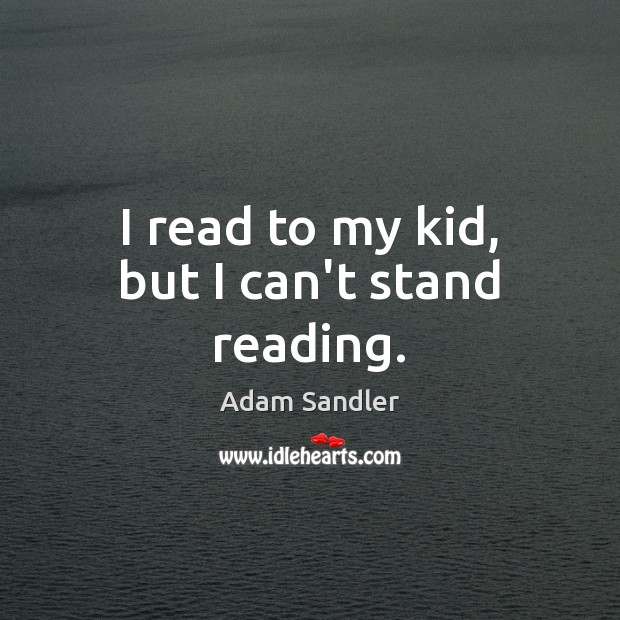 I read to my kid, but I can't stand reading. Adam Sandler Picture Quote