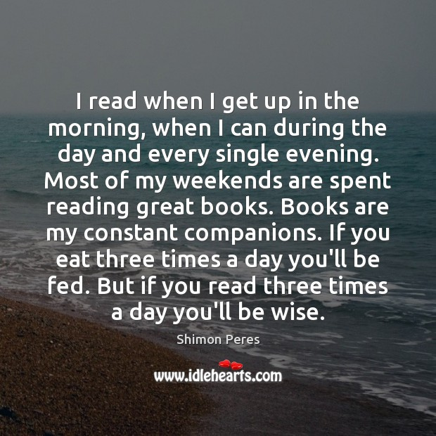 I read when I get up in the morning, when I can Shimon Peres Picture Quote