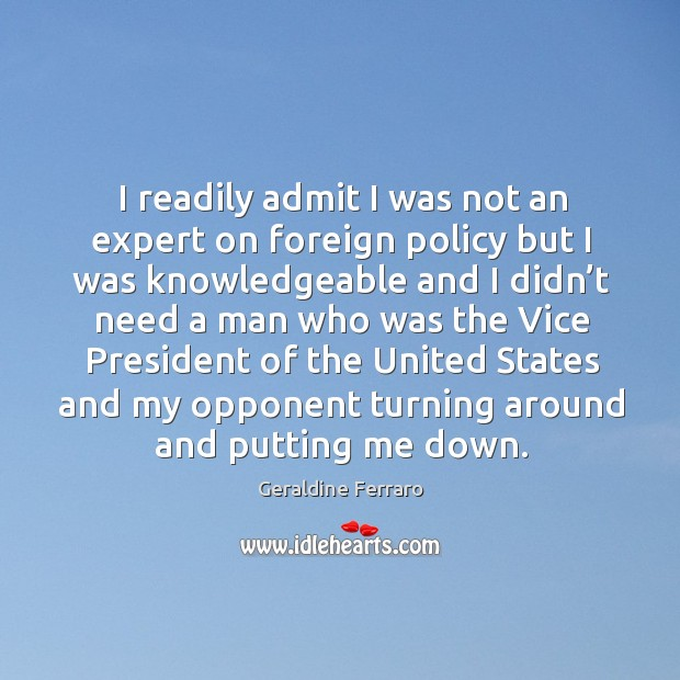 I readily admit I was not an expert on foreign policy but I was knowledgeable Geraldine Ferraro Picture Quote
