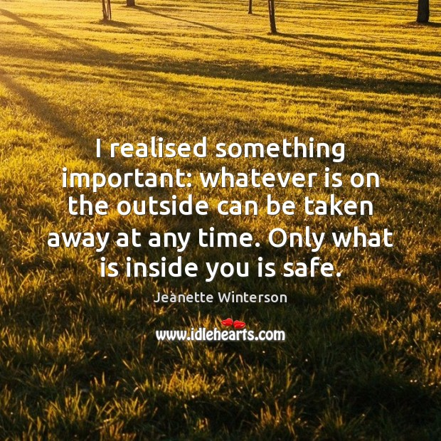 I realised something important: whatever is on the outside can be taken Jeanette Winterson Picture Quote