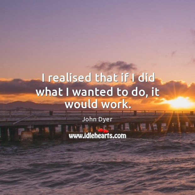 I realised that if I did what I wanted to do, it would work. Image