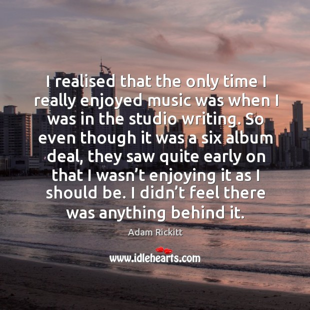 I realised that the only time I really enjoyed music was when I was in the studio writing. Image