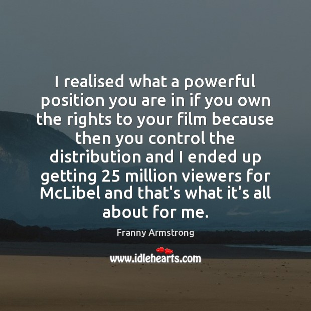I realised what a powerful position you are in if you own Franny Armstrong Picture Quote