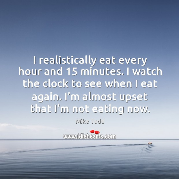 I realistically eat every hour and 15 minutes. I watch the clock to see when I eat again. Image