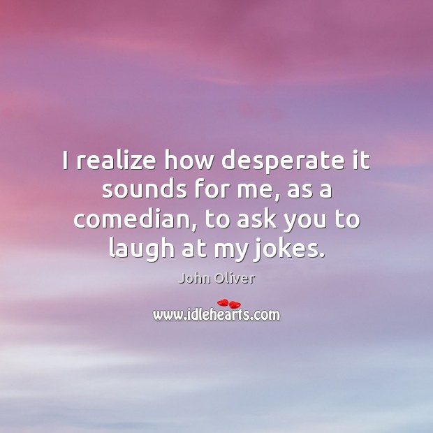 Image, I realize how desperate it sounds for me, as a comedian, to ask you to laugh at my jokes.