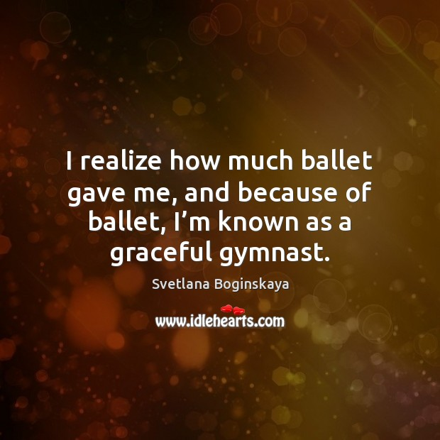 I realize how much ballet gave me, and because of ballet, I' Image