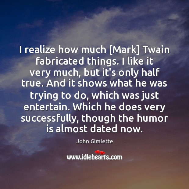 I realize how much [Mark] Twain fabricated things. I like it very Image