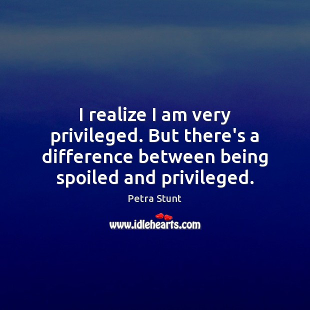 Image, I realize I am very privileged. But there's a difference between being