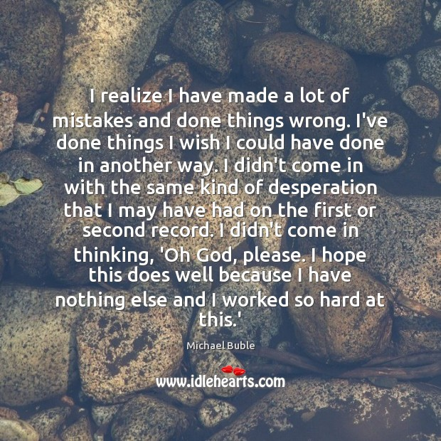 I realize I have made a lot of mistakes and done things Michael Buble Picture Quote