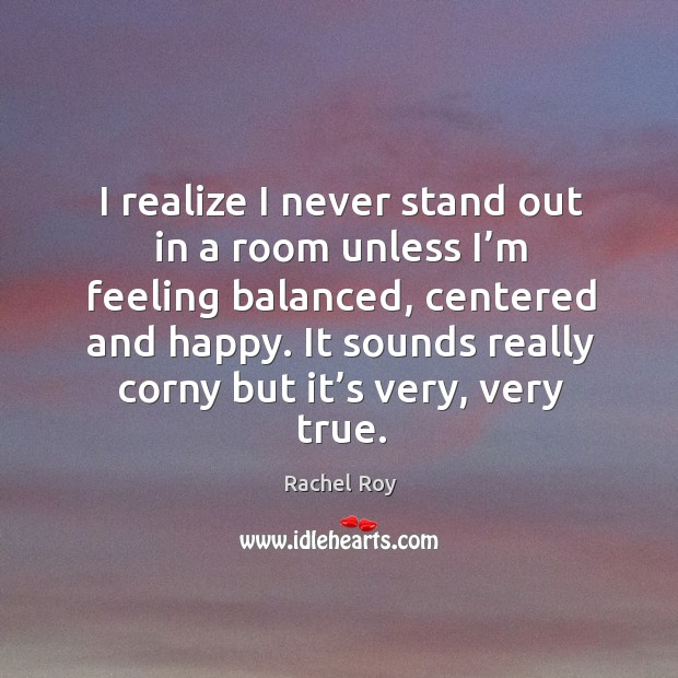 I realize I never stand out in a room unless I'm feeling balanced, centered and happy . Rachel Roy Picture Quote