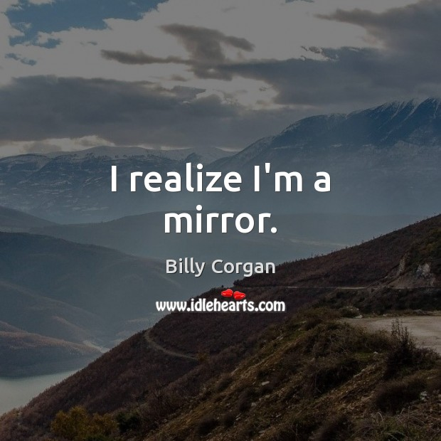 I realize I'm a mirror. Billy Corgan Picture Quote