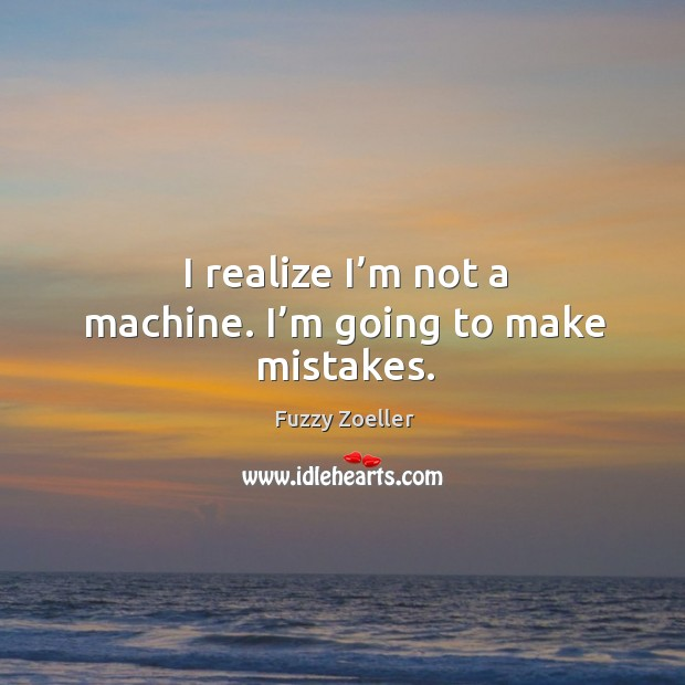 I realize I'm not a machine. I'm going to make mistakes. Image
